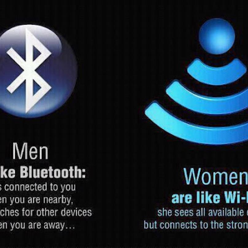 Muž je jako bluetooth (připojí se k vám, když jste blízko, ale když nejste, hledá jiná spojení), žena je jako wi-fi (vidí každého, ke komu se dá připojit, ale připojí se k tomu nejsilnějšímu)